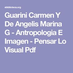 Guarini Carmen Y De Angelis Marina G - Antropologia E Imagen - Pensar Lo Visual Pdf