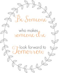 Be Someone who makes someone else look forward to tomorrow | free print
