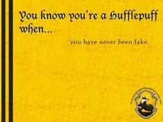 You know you're a Hufflepuff when... you have never been fake. http://youknowyoureahufflepuffwhen.tumblr.com/page/37