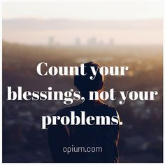 Count your blessings, not your problems.