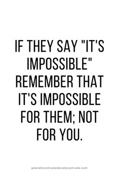 "If they say ""It's impossible"", remember that it's impossible for them, not for you."