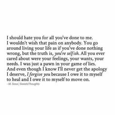 I'll never get nor do I ever want an apology for what he did to me. I now see the whole picture and how I am his excuse for all his horrible life choices. God knows the truth and so do I. Easier to blame someone else than take responsibility for your own actions. He does owe his children a huge apology for walking out of their lives and refusing to do anything for them...although I'm sure that's my fault too somehow