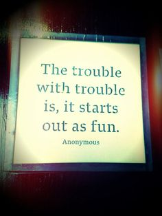 The trouble with trouble...