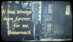 It has always been forever, for me, Sassenach.