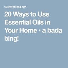 20 Ways to Use Essential Oils in Your Home • a bada bing!