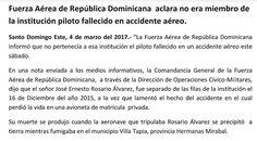 """Fuerza Aérea de República Dominicana  aclara no era miembro de la institución piloto fallecido en accidente aéreo.  Santo Domingo Este 4 de marzo del 2017.- """"La Fuerza Aérea de República Dominicana informó que no pertenecía a esa institución el piloto fallecido en un accidente aéreo este sábado.  En una nota enviada a los medios informativos la Comandancia General de la Fuerza Aérea de República Dominicana  a través de la Dirección de Operaciones Cívico-Militares dijo que el señor José…"""
