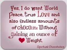 Yes, I do Want World Peace, True Love And Also Endless Amounts Of Chocolate Without Gaining An Ounce Of Weight. Chocolate Humor, Chocolate Card, Chocolate Quotes, Death By Chocolate, I Love Chocolate, Chocolate Packaging, How To Make Chocolate, Chocolate Lovers, Chocolate Desserts
