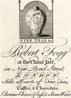 Trade Card of Robert Fogg, Fine Teas at the China Jarr in New Bond Street, London. Sells all sorts of Fine Teas, Coffee and Chocolate, likewise China, Glass and Stoneware