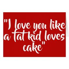 I love you like a fat kid loves cake card - red gifts color style cyo diy personalize unique