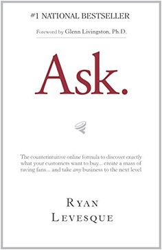 Ask : The counterintuitive online formula to discover exactly what your customers want to buy...create a mass of raving fans...and take any business to the next level by [Levesque, Ryan]