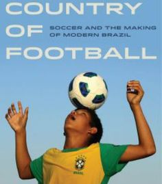 The Country Of Football: Soccer And The Making Of Modern Brazil PDF
