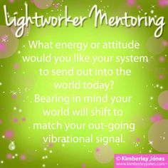 Lightworkers: What energy or attitude would you like your system to send out into the world today? Bearing in mind your world will shift to match your out-going vibrational signal. – Kimberley Jones ♥   www.kimberleyjones.com