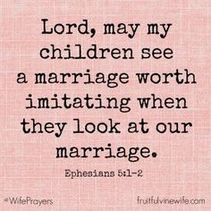 """Scripture: """"Lord, may my children see a marriage worth imitating when they look at our marriage."""" –Ephesians 5:1-2"""