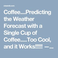 Coffee....Predicting the Weather Forecast with a Single Cup of Coffee.....Too Cool, and it Works!!!!!! — Steemit
