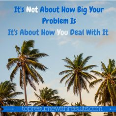 It's not about how big your problem is. It's about how you deal with it.