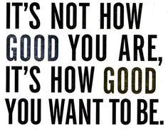 Resultado de imagem para its no good you are is how good you want to e