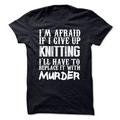 (Top Tshirt Choice) Im Afraid If I Give Up Knitting Ill Have To Replace It With Murder Tshirt [Teeshirt 2016] Hoodies, Funny Tee Shirts