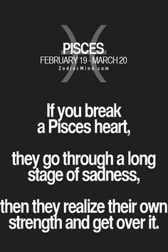 If you break a Pisces heart, they go through a long stage of sadness, then they realize their own strength and get over it.