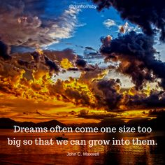 Dreams often come one size too big so that we can grow into them. - John C. Maxwell  How big is your dream today? #leadership
