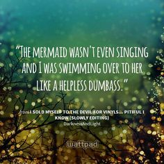 """The mermaid wasn't even singing and I was swimming over to her like a helpless dumbass."" - from I Sold Myself to the Devil for Vinyls... Pitiful I Know (slowly editing) (on Wattpad) https://www.wattpad.com/story/559?utm_source=android&utm_medium=pinterest&utm_content=share_quote&wp_page=quote&wp_originator=HkHzbJzwv7DAo1aFY4KAIHcblOu0GQSU%2Fi4DNtBCePeVbO%2F%2Bu3yJwKt62x8mGSSkQAnVd8a8cot3Js%2FUkgXiNFFPqO9U2tqRGwrgqP9AdeVwAaV4xLgJkw4SZr3BFMyu"