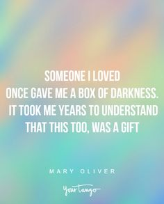 """""""Someone I loved once gave me a box of darkness. It took me years to understand that this too, was a gift"""" —Mary Oliver"""