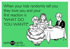 Funny Family Ecard: When your kids randomly tell you they love you and your first reaction is 'WHAT DO YOU WANT!?'