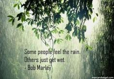 Some people feel the rain. Others just get wet. - Bob Marley