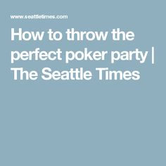 How to throw the perfect poker party | The Seattle Times