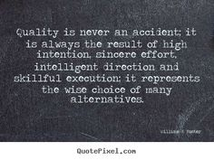 """""""Quality is never an accident... it is always the result of high intention, sincere effort, intelligent direction and skillful execution; it represents the wise choice of many alternatives"""". ~ Will Foster"""