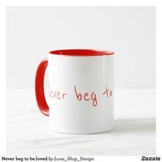 Never beg to be loved mug