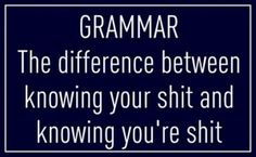 funny quotes, grammar, the difference between knowing your shit, and knowing you're shit