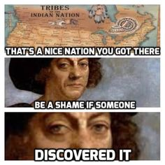 History humor. Even though I'm a Cherokee and have zero nice thoughts about that scum of the earth Columbus... I can appreciate a good meme