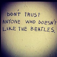 "The Beatles - ""Don't trust anyone who doesn't like The Beatles."""
