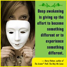 Deep awakening is giving up the effort to become something different or to experience something different. Harry Palmer, author of The Avatar Path: The Way We Came