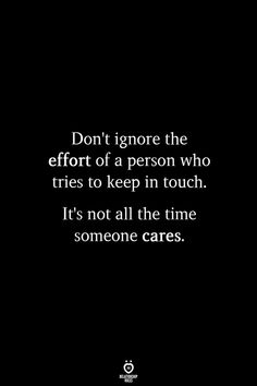 Don't ignore the effort of a person who tries to keep in touch. Its not all the time someone cares. Quotable Quotes, Wisdom Quotes, True Quotes, Words Quotes, Quotes To Live By, Motivational Quotes, Make Time Quotes, Too Busy Quotes, Dont Ignore Me Quotes