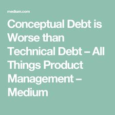 Conceptual Debt is Worse than Technical Debt – All Things Product Management – Medium