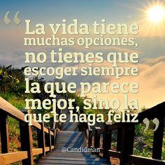 """""""La #Vida tiene muchas opciones, no tienes que escoger siempre la que parece mejor, sino la que te haga #Feliz""""."""