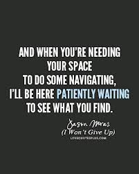 And When You're Needing Your Space To Do Some Navigating, I'll Be Here Patiently Waiting to See What You Find. -Jason Maraz (I Won't Give Up On You)