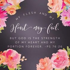 My flesh and my heart may fail. But God is the strength of my heart and my portion forever. Bible Verses Quotes, Bible Scriptures, Faith Quotes, Scripture Art, Adonai Elohim, Be My Hero, In Christ Alone, Lord And Savior, Spiritual Inspiration