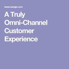 A Truly Omni-Channel Customer Experience  Businesses must move from looking from a multi-channel perspective to an omni-channel one in order to keep their customers happy.