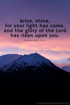 Arise, shine, for your light has come, and the glory of the Lord has risen upon you. Isaiah 60:1 ESV