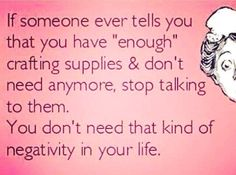 & someone ever tells you that you have & crafting supplies and don& need anymore, stop talking to them. You don& need that kind of negativity in your life.& Honest (and funny) words of wisdom for the DIY addict in all of us crafters. Craft Quotes, Cute Quotes, Funny Quotes, Just In Case, Just For You, Told You So, Sewing Humor, Quilting Quotes, Quilting Tips