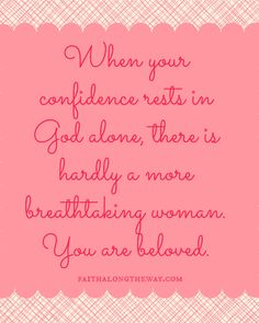 Confidence Quote: When your confidence rests in God alone, there is hardly a more breathtaking woman.  You are beloved. http://faithalongtheway.com