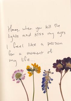 Honey,when you kill the lights and kiss my eyes I feel like a person for a moment of my life..
