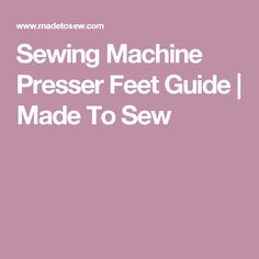 Sewing Machine Presser Feet Guide | Made To Sew