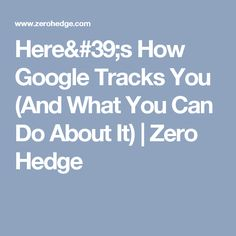Here's How Google Tracks You (And What You Can Do About It) | Zero Hedge