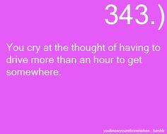 I don't cry, but yeah, driving over an hour is kinda far.