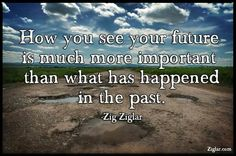 How you see your future is much more important than what has happened in the past.