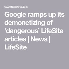 Google ramps up its demonetizing of 'dangerous' LifeSite articles | News | LifeSite