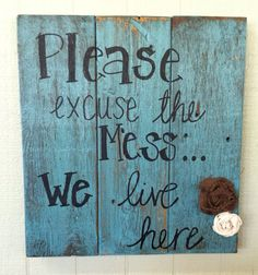 This listing is for a sign about 18 inches x 16 inches that says Please excuse the mess...we live here that can be painted in any color you